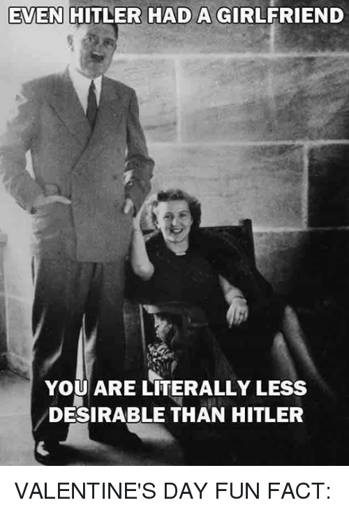 Facts, Valentineu0027s Day, And Hitler: EVEN HITLER HAD A GIRLFRIEND YOU ARE  LITERALLY
