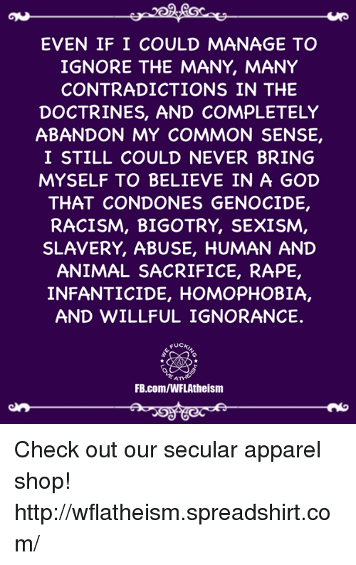 Ignorant, Memes, and Racism: EVEN IF I COULD MANAGE TO  IGNORE THE MANY, MANY  CONTRADICTIONS IN THE  DOCTRINES, AND COMPLETELY  ABANDON MY COMMON SENSE,  I STILL COULD NEVER BRING  MYSELF TO BELIEVE IN A GOD  THAT CONDONES GENOCIDE,  RACISM, BIGOTRY, SEXISM,  SLAVERY, ABUSE, HUMAN AND  ANIMAL SACRIFICE, RAPE,  INFANTICIDE, HOMOPHOBIA,  AND WILLFUL IGNORANCE.  FUCH  FB.com/WFL Atheism Check out our secular apparel shop! http://wflatheism.spreadshirt.com/