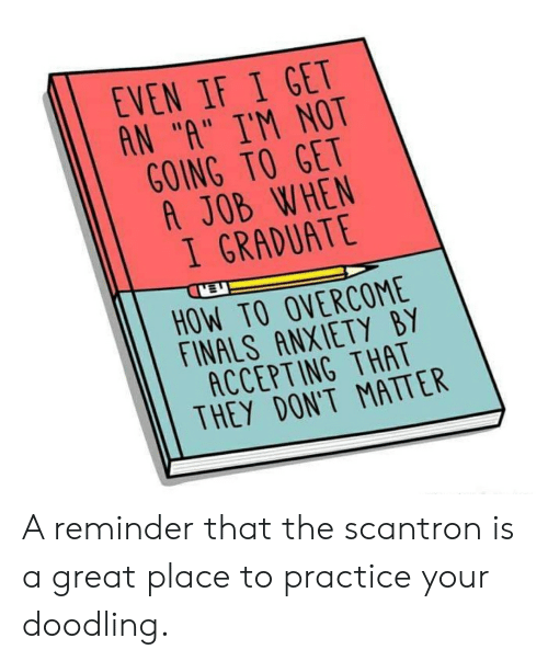 """Finals, Anxiety, and How To: EVEN IF I GET  AN """"A"""" I'M NOT  GOING TO GET  A JOB WHEN  I GRADUATE  HOW TO OVERCOME  FINALS ANXIETY BY  ACCEPTING THAT  THEY DONT MATTER A reminder that the scantron is a great place to practice your doodling."""
