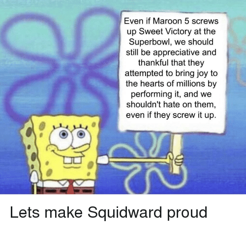 Squidward, Hearts, and Maroon 5: Even if Maroon 5 screws  up Sweet Victory at the  Superbowl, we should  still be appreciative and  thankful that they  attempted to bring joy to  the hearts of millions by  performing it, and we  shouldn't hate on them,  even if they screw it up. Lets make Squidward proud