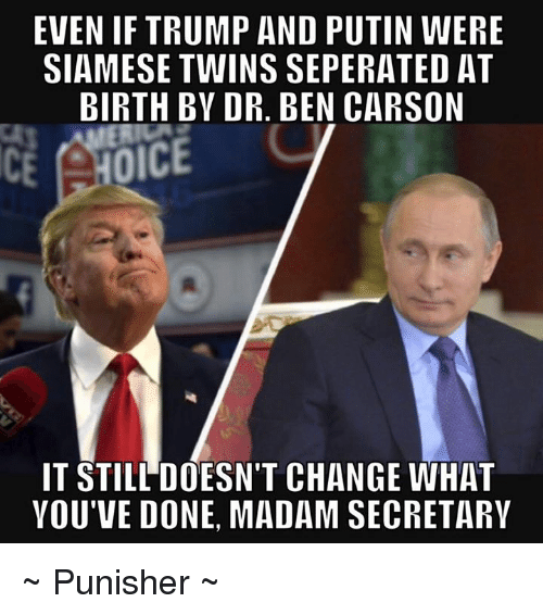 Ben Carson, Memes, and Twins: EVEN IF TRUMP AND PUTIN WERE  SIAMESE TWINS SEPERATED AT  BIRTH BY DR. BEN CARSON  OICE  IT STILL DOESN'T CHANGE WHAT  VOU'VE DONE, MADAM SECRETARY ~ Punisher ~