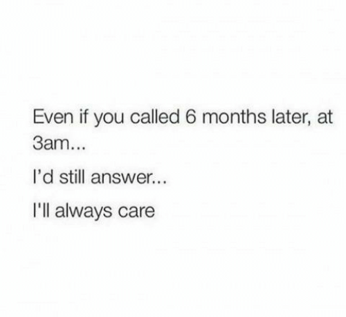 Answer, You, and Still: Even if you called 6 months later, at  3am...  l'd still answer...  Ill always care