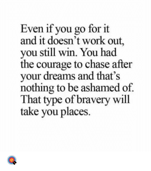 Work, Chase, and Courage: Even if you go for it  and it doesn't work out,  you still win. You had  the courage to chase after  your dreams and that's  nothing to be ashamed of  That type of bravery will  take you places 🎯