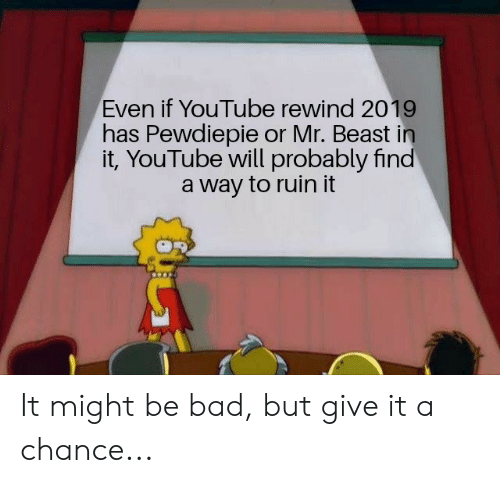 Bad, youtube.com, and Beast: Even if YouTube rewind 2019  has Pewdiepie or Mr. Beast in  it, YouTube will probably find  way to ruin it It might be bad, but give it a chance...