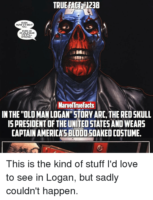 """Captain America, Memes, and Old Man: EVEN  NOWID BEAT  YOU  EVEN AS  AN OLD MAN  I'M STILL  STRONG  Marve Tue Facts  IN THE """"OLOMANLOGAN""""STORY ARC, THE RED SKULL  IS PRESIDENT OF THE UNITEDSTATESANO WEARS  CAPTAIN AMERICAS BLOODSOAKEDOOSTUME. This is the kind of stuff I'd love to see in Logan, but sadly couldn't happen."""