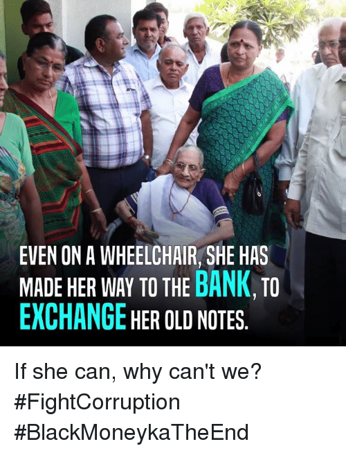 Memes, Bank, and Banks: EVEN ON A WHEELCHAIR, SHE HAS  MADE HER WAY TO THE  BANK  TO  EXCHANGE  HER OLD NOTES If she can, why can't we? #FightCorruption #BlackMoneykaTheEnd