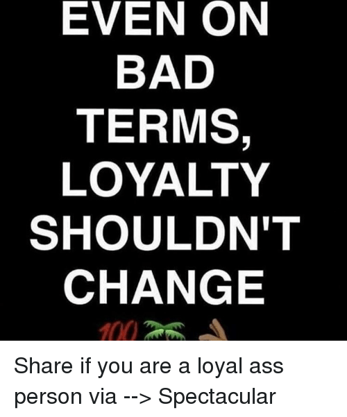 Ass, Bad, and Memes: EVEN ON  BAD  TERMS  LOYALTY  SHOULDN'T  CHANGE Share if you are a loyal ass person  via --> Spectacular