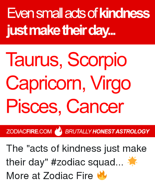 "Fire, Squad, and Cancer: Even small acts of kindness  just make their day..  Taurus, Scorpio  Capricorn, Virgo  Pisces, Cancer  ZODIACFIRE.COM  BRUTALLY HONESTASTROLOGY The ""acts of kindness just make their day"" #zodiac squad... 🌟  More at Zodiac Fire 🔥"