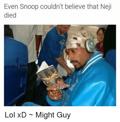 Memes, Snoop, and 🤖: Even Snoop couldn't believe that Neji  died Lol xD ~ Might Guy