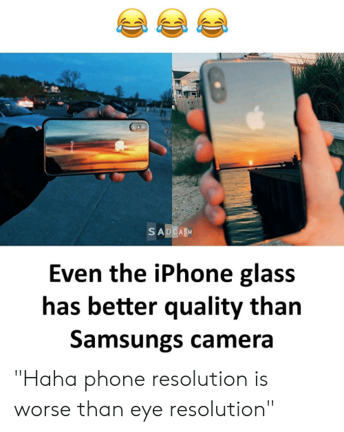 """Iphone, Phone, and Camera: Even the iPhone glass  has better quality than  Samsungs camera """"Haha phone resolution is worse than eye resolution"""""""