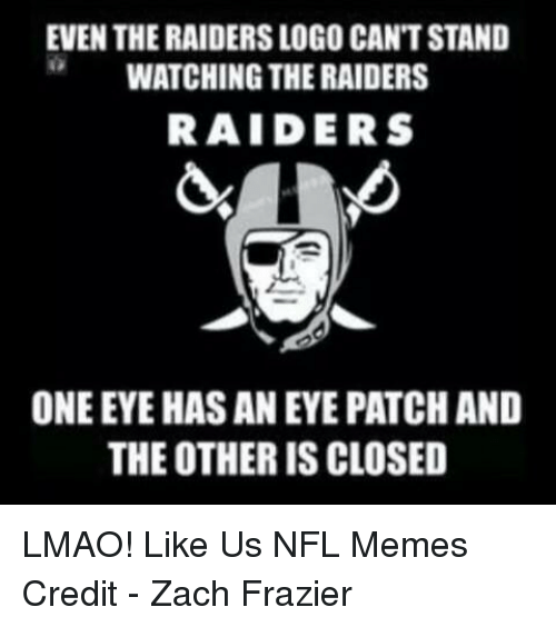 Lmao, Meme, and Memes: EVEN THE RAIDERS LOGO CANTSTAND  WATCHING THERAIDERS  RAIDERS  ONE EYE HASANEYE PATCH AND  THE OTHER IS CLOSED LMAO!  Like Us NFL Memes  Credit - Zach Frazier