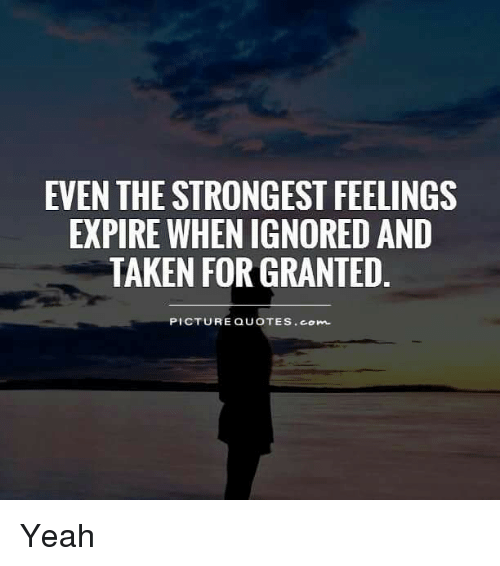 Even The Strongest Feelings Expire When Ignoredand Taken For Granted