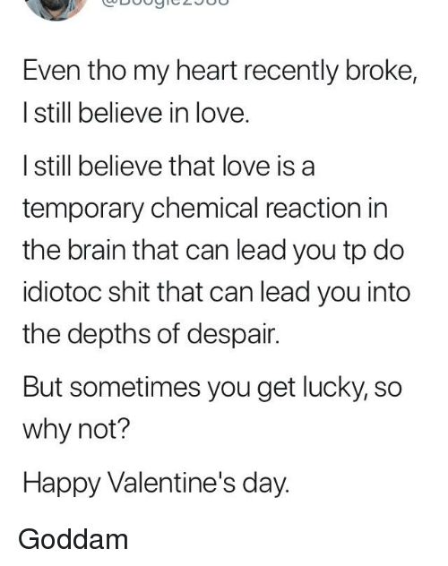 Love, Shit, and Valentine's Day: Even tho my heart recently broke,  I still believe in love.  I still believe that love is a  temporary chemical reaction in  the brain that can lead you tp do  idiotoc shit that can lead you into  the depths of despair.  But sometimes you get lucky, so  why not?  Happy Valentine's day.