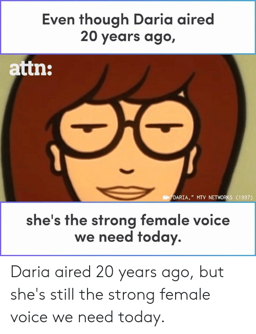 "Memes, Mtv, and Today: Even though Daria aired  20 years ago,  attn:  DARIA,"" MTV NETWORKS (1997)  he's the strong female voice  we need today. Daria aired 20 years ago, but she's still the strong female voice we need today."