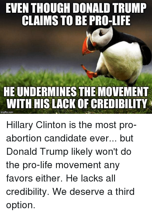 Donald Trump, Hillary Clinton, and Life: EVEN THOUGH DONALD TRUMP  CLAIMS TO BE PRO-LIFE  HEUNDERMINESTHE MOVEMENT  WITH HIS LACKOF CREDIBILITY  imgflip.com Hillary Clinton is the most pro-abortion candidate ever... but Donald Trump likely won't do the pro-life movement any favors either. He lacks all credibility. We deserve a third option.