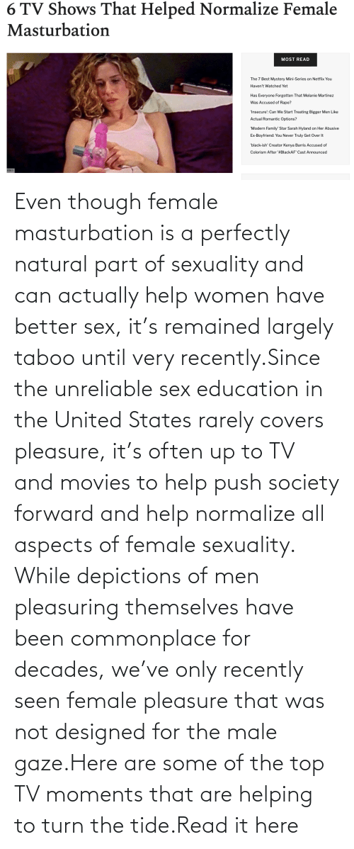 Movies, Sex, and Target: Even though female masturbation is a perfectly natural part of sexuality and can actually help women have better sex, it's remained largely taboo until very recently.Since the unreliable sex education in the United States rarely covers pleasure, it's often up to TV and movies to help push society forward and help normalize all aspects of female sexuality. While depictions of men pleasuring themselves have been commonplace for decades, we've only recently seen female pleasure that was not designed for the male gaze.Here are some of the top TV moments that are helping to turn the tide.Read it here