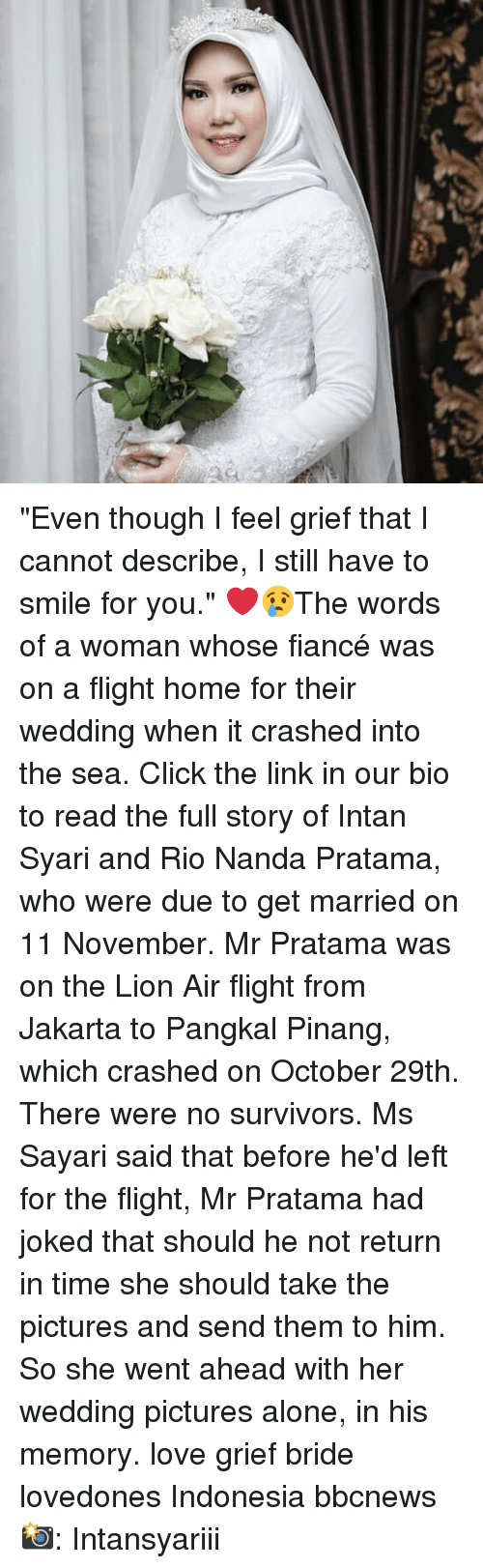 """Being Alone, Click, and Love: """"Even though I feel grief that I cannot describe, I still have to smile for you."""" ❤️😢The words of a woman whose fiancé was on a flight home for their wedding when it crashed into the sea. Click the link in our bio to read the full story of Intan Syari and Rio Nanda Pratama, who were due to get married on 11 November. Mr Pratama was on the Lion Air flight from Jakarta to Pangkal Pinang, which crashed on October 29th. There were no survivors. Ms Sayari said that before he'd left for the flight, Mr Pratama had joked that should he not return in time she should take the pictures and send them to him. So she went ahead with her wedding pictures alone, in his memory. love grief bride lovedones Indonesia bbcnews 📸: Intansyariii"""