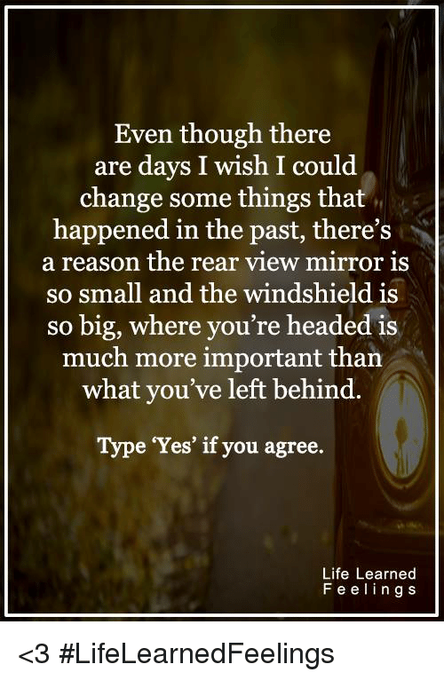 "Head, Life, and Memes: Even though there  are days I wish I could  change some things that  happened in the past, there S  a reason the rear view mirror is  so small and the windshield is  so big, where you're headed is  much more important than  what you've left behind.  Type ""Yes"" if you agree.  Life Learned  F e e l i n g S <3 #LifeLearnedFeelings"