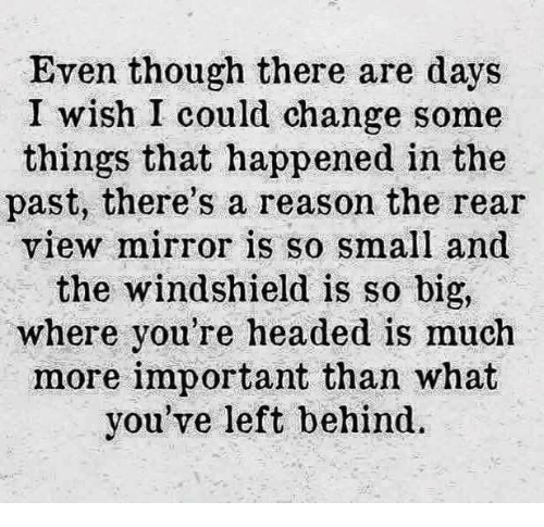 Dank, Head, and Left Behind: Even though there are days  I wish I could change some  things that happened in the  past, there's a reason the rear  view mirror is so small and  the windshield is so big,  where you're headed is much  more important than what  you've left behind.