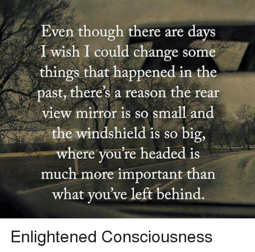 Memes, Left Behind, and Mirror: Even though there are days  I wish I could change some  things that happened in the  past, there's a reason the rear  view mirror is so Small and  the windshield is so big,  where you're headed is  much more important than  what you've left behind Enlightened Consciousness