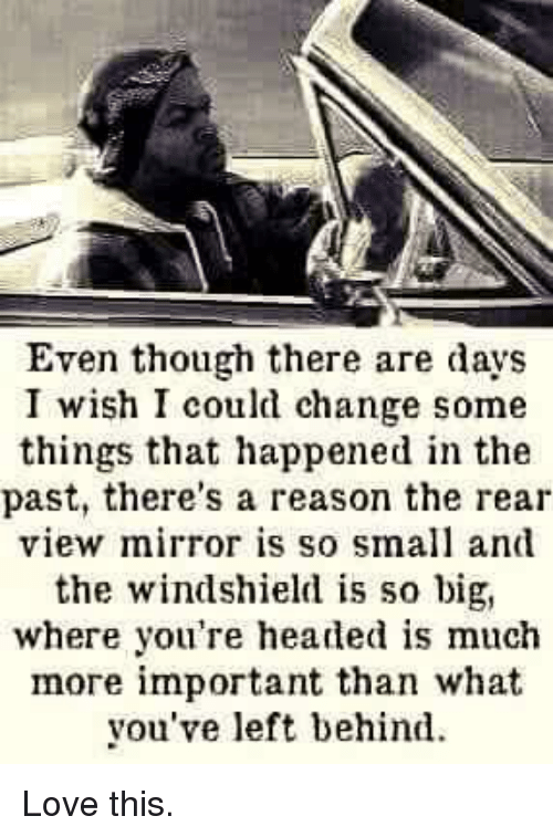 Dank, Left Behind, and Mirror: Even though there are days  I wish I could change some  things that happened in the  past, there's a reason the rear  view mirror is so small and  the windshield is so big,  where you're headed is much  more important than what  you've left behind. Love this.