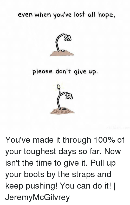 Anaconda, Memes, and Lost: even when you've lost all hope,  please don't give up.  CHIB You've made it through 100% of your toughest days so far. Now isn't the time to give it. Pull up your boots by the straps and keep pushing! You can do it! | JeremyMcGilvrey