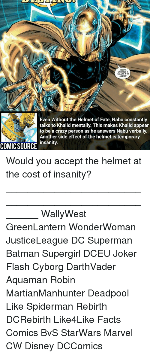 Batman, Crazy, and Disney: Even Without the Helmet of Fate, Nabu constantly  talks to Khalid mentally. This makes Khalid appear  to be a crazy person as he answers Nabu verbally.  Another side effect of the helmet is temporary  insanity.  COMIC SOURCE nsity Would you accept the helmet at the cost of insanity? ________________________________________________________ WallyWest GreenLantern WonderWoman JusticeLeague DC Superman Batman Supergirl DCEU Joker Flash Cyborg DarthVader Aquaman Robin MartianManhunter Deadpool Like Spiderman Rebirth DCRebirth Like4Like Facts Comics BvS StarWars Marvel CW Disney DCComics