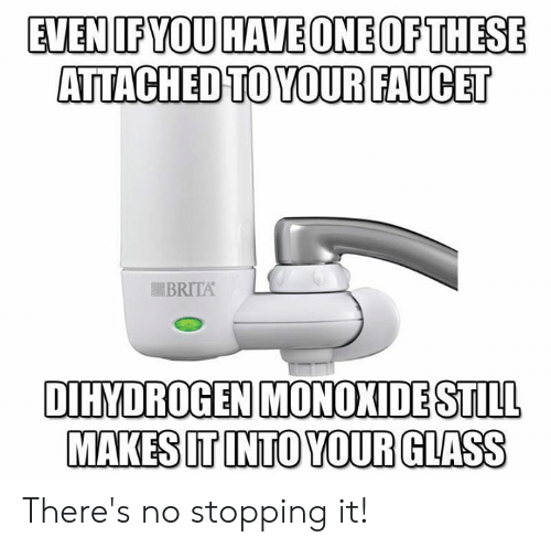 Memes, 🤖, and Glass: EVENIFYOU HAVEONEOFTHESE  ATTACHED TO YOUR FAUCET  BRITA  DIHYDROGEN MONOKIDE STILL  MAKES IT INTO YOUR GLASS There's no stopping it!