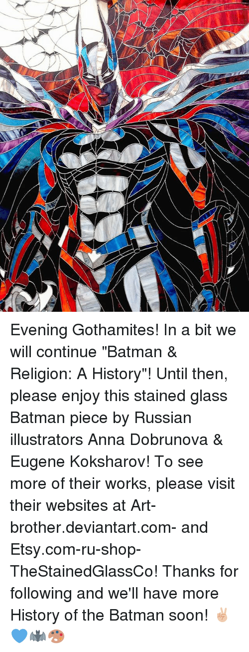"Anna, Batman, and Memes: Evening Gothamites! In a bit we will continue ""Batman & Religion: A History""! Until then, please enjoy this stained glass Batman piece by Russian illustrators Anna Dobrunova & Eugene Koksharov! To see more of their works, please visit their websites at Art-brother.deviantart.com- and Etsy.com-ru-shop-TheStainedGlassCo! Thanks for following and we'll have more History of the Batman soon! ✌🏼💙🦇🎨"