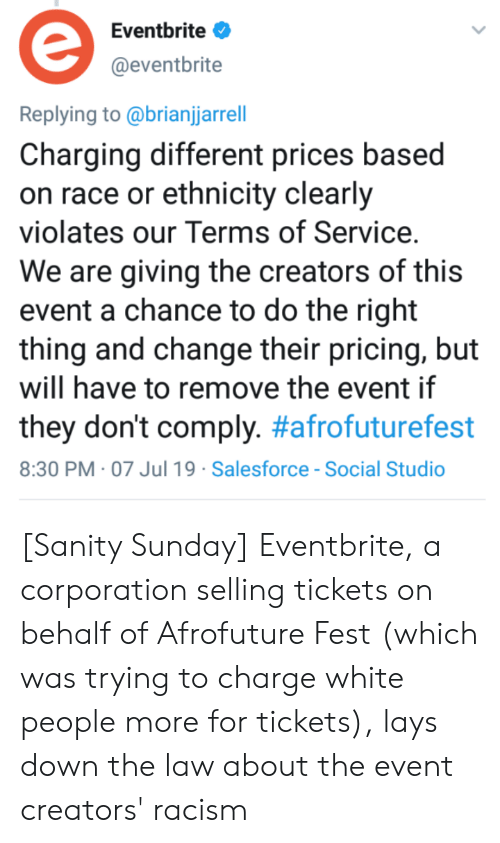 Lay's, Racism, and Tumblr: Eventbrite  @eventbrite  Replying to @brianjjarrell  Charging different prices based  on race or ethnicity clearly  violates our Terms of Service.  We are giving the creators of this  event a chance to do the right  thing and change their pricing, but  will have to remove the event if  they don't comply. #afrofuturefest  8:30 PM 07 Jul19 Salesforce -Social Studio [Sanity Sunday] Eventbrite, a corporation selling tickets on behalf of Afrofuture Fest (which was trying to charge white people more for tickets), lays down the law about the event creators' racism