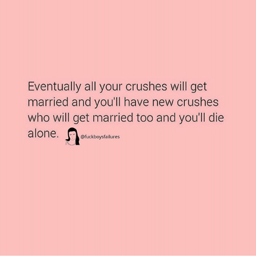 Being Alone, Girl Memes, and Who: Eventually all your crushes will get  married and you'll have new crushes  who will get married too and you'll die  alone. icbot  @fuckboysfailures