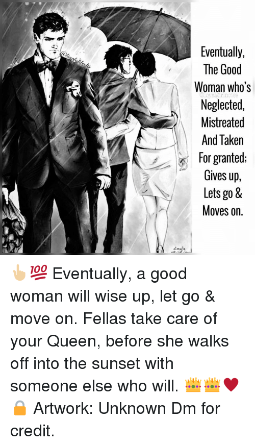 Memes, Taken, and Queen: Eventually,  The Good  Woman who's  Neglected,  Mistreated  And Taken  for granted:  Gives up,  Lets go &  Moves on.  @loyalgirinotes 👆🏼💯 Eventually, a good woman will wise up, let go & move on. Fellas take care of your Queen, before she walks off into the sunset with someone else who will. 👑👑♥️🔒 Artwork: Unknown Dm for credit.