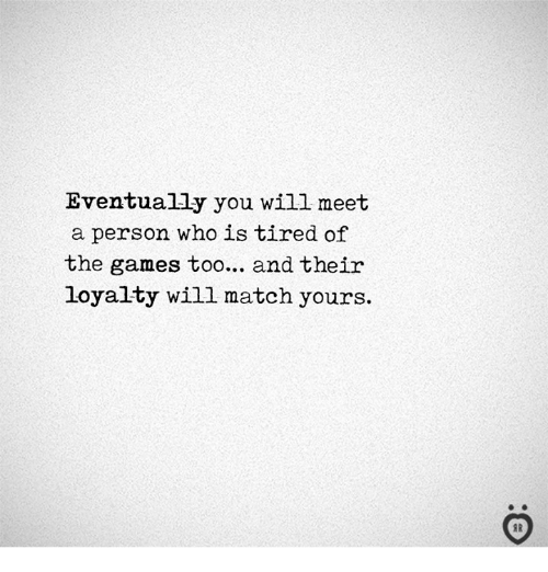 Games, Match, and Who: Eventually you will meet  a person who is tired of  the games too... and their  loyalty will match yours.
