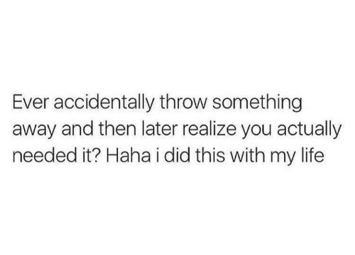 Life, Haha, and Did: Ever accidentally throw something  away and then later realize you actually  needed it? Haha i did this with my life