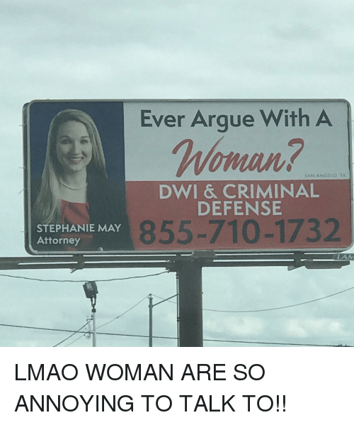 Arguing, Lmao, and Annoying: Ever Argue With A  oman?  SAN ANGELO. TX  DWI & CRIMINAL  DEFENSE  STEPHANIE MAY  Attorney  855-710-1732  LAM