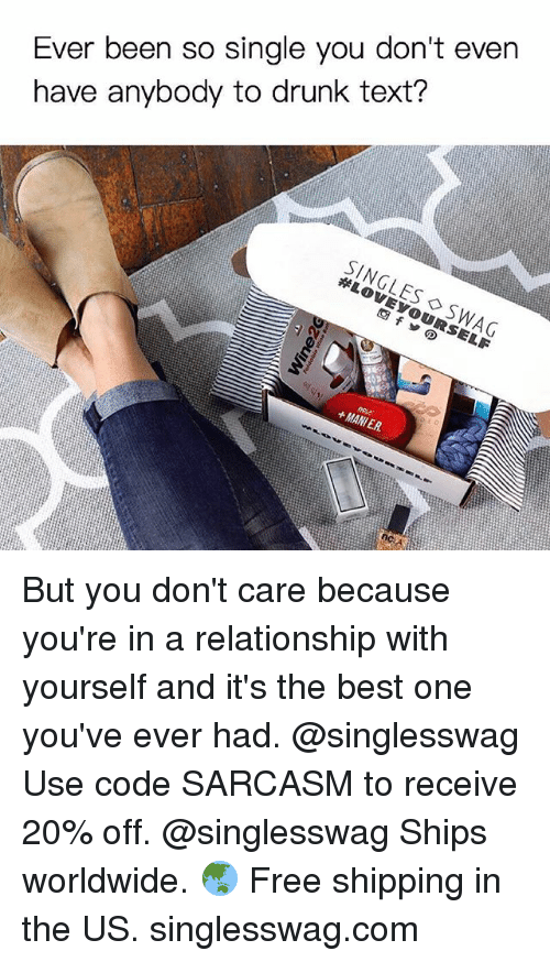 Drunk, Funny, and Memes: Ever been so single you don't even  have anybody to drunk text?  SINGLES ◇ SWAG  +MANIER. But you don't care because you're in a relationship with yourself and it's the best one you've ever had. @singlesswag Use code SARCASM to receive 20% off. @singlesswag Ships worldwide. 🌏 Free shipping in the US. singlesswag.com