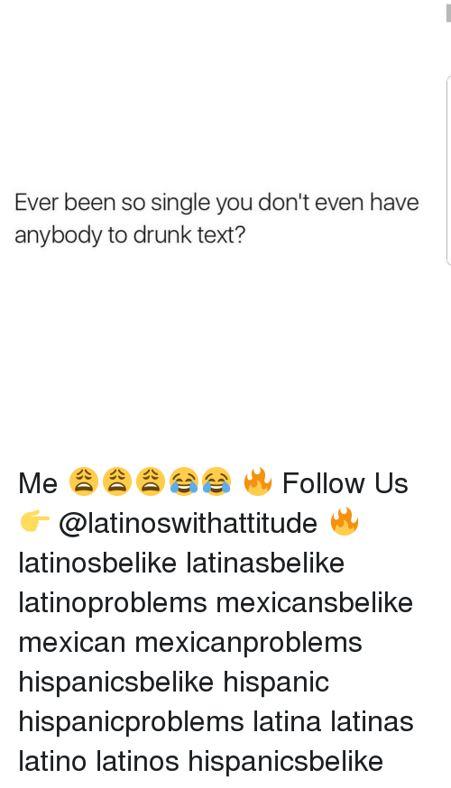 Drunk, Latinos, and Memes: Ever been so single you don't even have  anybody to drunk text? Me 😩😩😩😂😂 🔥 Follow Us 👉 @latinoswithattitude 🔥 latinosbelike latinasbelike latinoproblems mexicansbelike mexican mexicanproblems hispanicsbelike hispanic hispanicproblems latina latinas latino latinos hispanicsbelike
