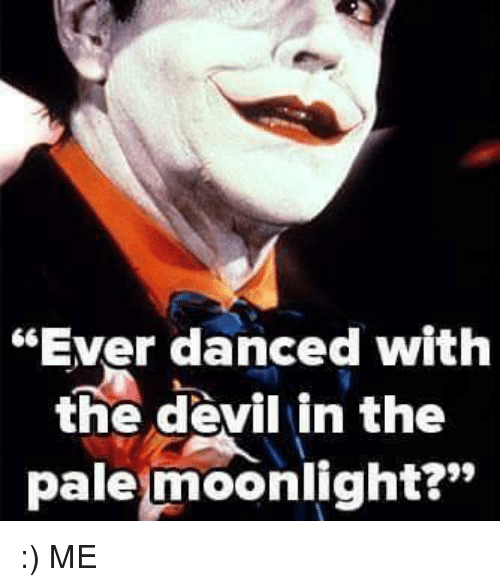 Ever Danced With The Devil In The Pale Moonlight Me Dancing Meme