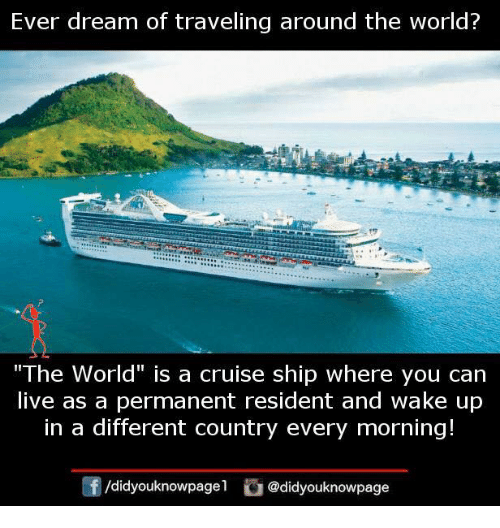 """Memes, Cruise, and Live: Ever dream of traveling around the world?  """"The World"""" is a cruise ship where you can  live as a permanent resident and wake up  in a different country every morning!  @didyouknowpage"""