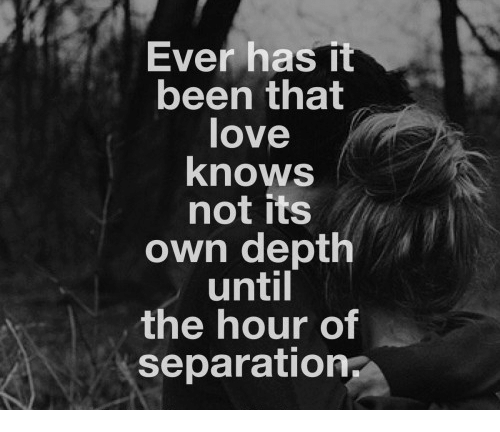 Love, Been, and Depth: Ever has it  been that  love  knows  not its  own depth  until  the hour of  separation
