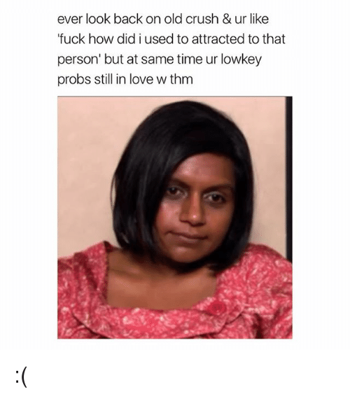 Crush, Love, and Fuck: ever look back on old crush & ur like  fuck how did i used to attracted to that  person' but at same time ur lowkey  probs still in love w thm :(