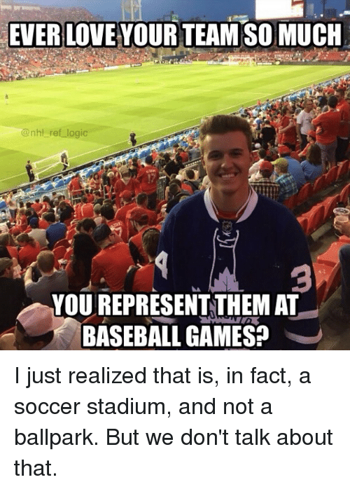 Baseball, Logic, and Love: EVER LOVE YOUR TEAM SO MUCH  @nhl ref logic  3  YOU REPRESENTTHEM AT  BASEBALL GAMES? I just realized that is, in fact, a soccer stadium, and not a ballpark. But we don't talk about that.