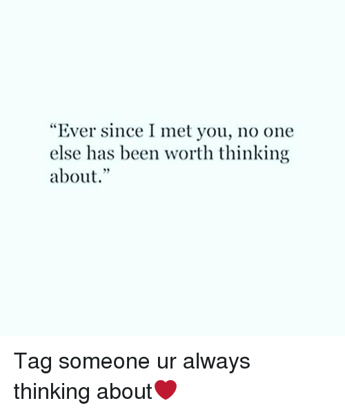 """Memes, Tag Someone, and Been: """"Ever since I met you, no one  else has been worth thinking  about. Tag someone ur always thinking about❤️"""