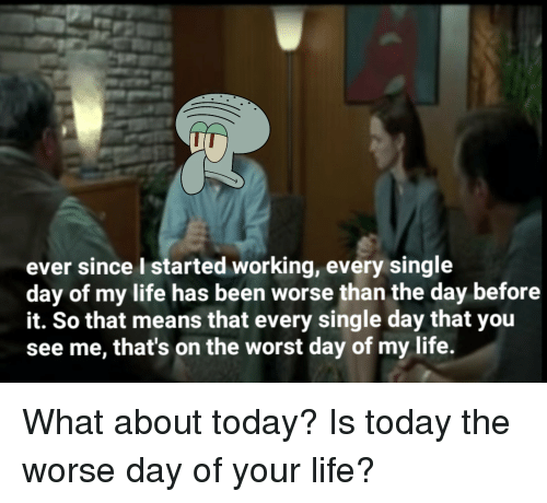 today is the worst day of my life