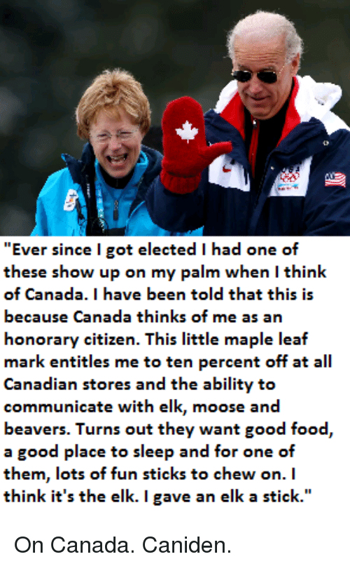 """Food, Canada, and Good: """"Ever since l got elected I had one of  these show up on my palm when I think  of Canada. I have been told that this is  because Canada thinks of me as an  honorary citizen. This little maple leaf  mark entitles me to ten percent off at all  Canadian stores and the ability to  communicate with elk, moose and  beavers. Turns out they want good food,  a good place to sleep and for one of  them, lots of fun sticks to chew on.  think it's the elk. I gave an elk a stick."""" On Canada. Caniden."""