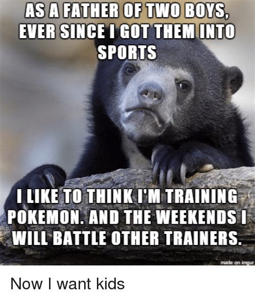 Love, Pokemon, and Sports: EVER SINCE T GOT THEM INTO  SPORTS  I LIKE TO THINK IM TRAINING-  POKEMON, AND THE WEEKENDSI  WILL BATTLE OTHER TRAINERS.  made on imgur Now I want kids