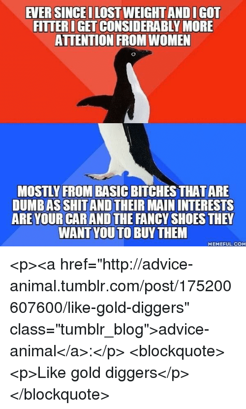 """Advice, Dumb, and Shit: EVER SINCEI LOST WEIGHT AND IGOT  FITTER IGET CONSIDERABLY MORE  ATTENTION FROM WOMEN  MOSTLY FROM BASIC BITCHES THAT ARE  DUMB AS SHIT AND THEIR MAIN INTERESTS  ARE YOUR CAR AND THE FANCY SHOES THEY  WANT YOU TO BUYTHEM  MEMEFUL. COM <p><a href=""""http://advice-animal.tumblr.com/post/175200607600/like-gold-diggers"""" class=""""tumblr_blog"""">advice-animal</a>:</p>  <blockquote><p>Like gold diggers</p></blockquote>"""