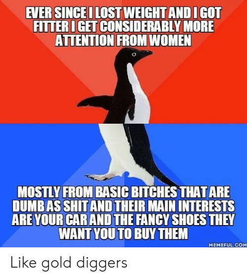 Dumb, Shit, and Shoes: EVER SINCEI LOST WEIGHT AND IGOT  FITTER IGET CONSIDERABLY MORE  ATTENTION FROM WOMEN  MOSTLY FROM BASIC BITCHES THAT ARE  DUMB AS SHIT AND THEIR MAIN INTERESTS  ARE YOUR CAR AND THE FANCY SHOES THEY  WANT YOU TO BUYTHEM  MEMEFUL. COM Like gold diggers