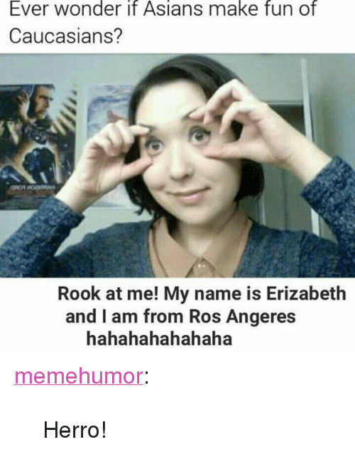 "Tumblr, Blog, and Http: Ever wonder it Asians make fun of  Caucasians?  Rook at me! My name is Erizabeth  and I am from Ros Angeres  hahahahahahaha <p><a href=""http://memehumor.net/post/168044219413/herro"" class=""tumblr_blog"">memehumor</a>:</p>  <blockquote><p>Herro!</p></blockquote>"