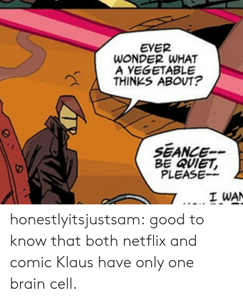 Netflix, Tumblr, and Blog: EVER  WONDER WHAT  A YEGETABLE  THINKS ABOUT?  SEANCE--  BE QUIET  PLEASE--  I WAN honestlyitsjustsam:  good to know that both netflix and comic Klaus have only one brain cell.